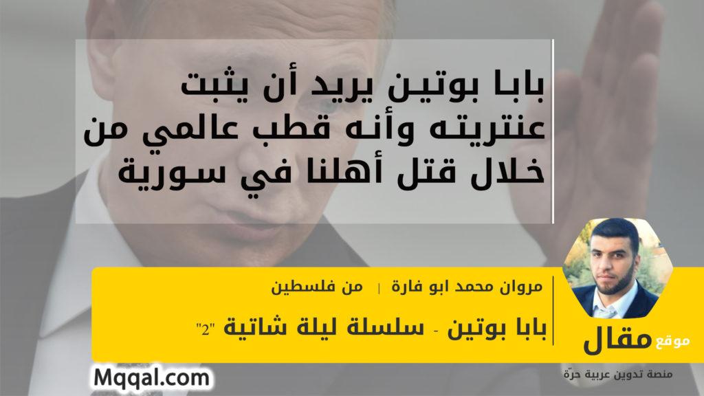بابا بوتين يريد أن يثبت عنتريته وأنه قطب عالمي من خلال قتل أهلنا في سورية