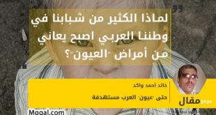 """لماذا الكثير من شبابنا في وطننا العربي اصبح يعاني من أمراض """"العيون""""؟"""