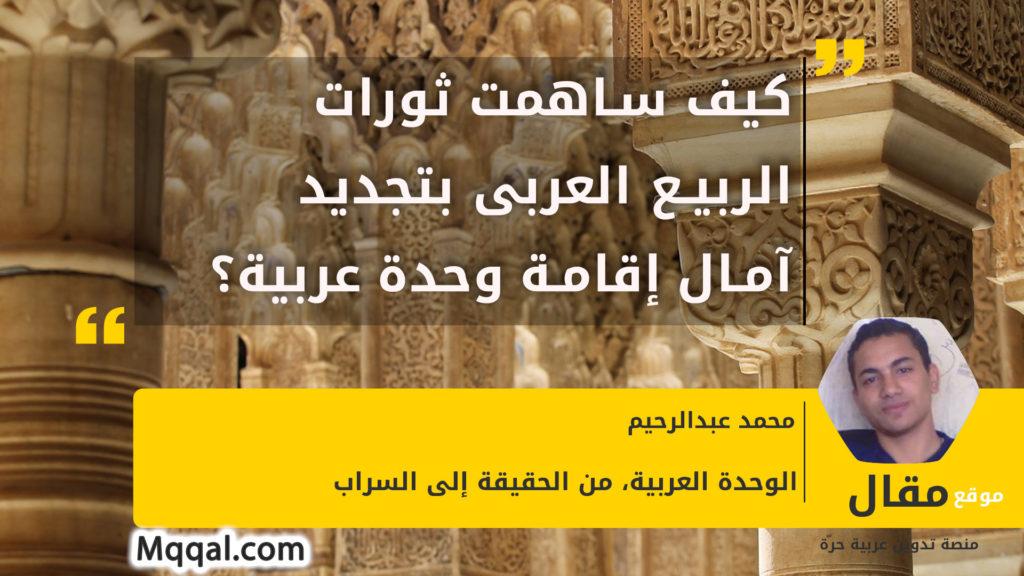 كيف ساهمت ثورات الربيع العربى بتجديد آمال إقامة وحدة عربية؟