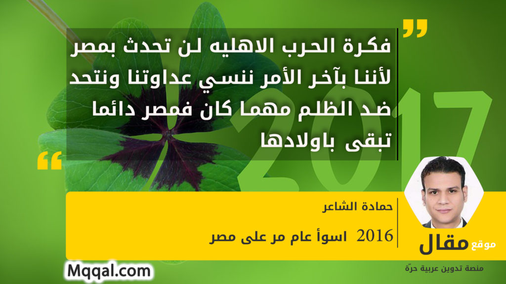 فكرة الحرب الاهليه لن تحدث بمصر لأننا بآخر الأمر ننسي عداوتنا ونتحد ضد الظلم مهما كان فمصر دائما تبقى باولادها