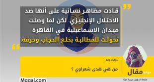 قادت مظاهر نسائية على أنها ضد الاحتلال الإنجليزي، لكن لما وصلت ميدان الاسماعيلية في القاهرة تحولت للمطالبة بخلع الحجاب وحرقه.