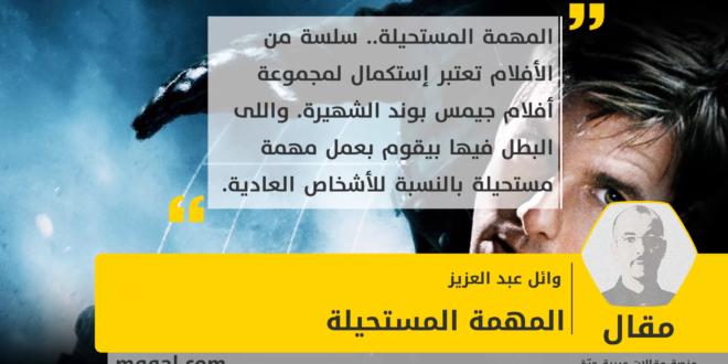 : المهمة المستحيلة بقلم : وائل عبد العزيز