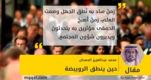 حين ينطق الرويبضة بقلم : محمد عبدالعزيز الحمدان