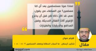 شكيب أرسلان : ما أسباب انحطاط وضعف المسلمين ؟! (10 /16) بقلم : هيثم صوان