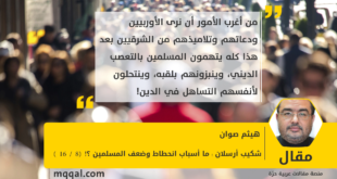 شكيب أرسلان : ما أسباب انحطاط وضعف المسلمين ؟! (8 /10) بقلم : هيثم صوان