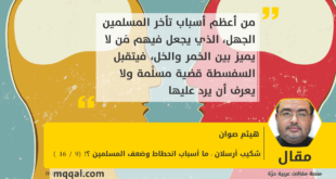 شكيب أرسلان : ما أسباب انحطاط وضعف المسلمين ؟! (9 /16) بقلم : هيثم صوان