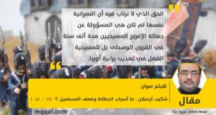 شكيب أرسلان : ما أسباب انحطاط وضعف المسلمين ؟! (15 / 16 ) بقلم : هيثم صوان
