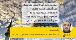 شكيب أرسلان : ما أسباب انحطاط وضعف المسلمين ؟! (14 /16 ) بقلم : هيثم صوان