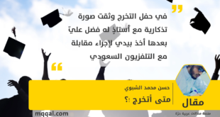 متى أتخرج !؟ بقلم : حسن محمد الشبوي