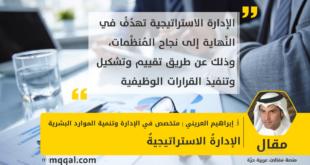 الإدارةُ الاستراتيجيةُ بقلم: إبراهيم عبد الله العريني