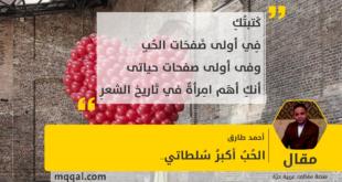 الحُبُ أكبرُ سُلطاتي .. بقلم : أحمد طارق