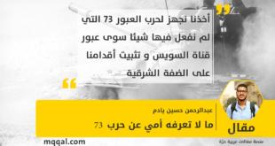 ما لا تعرفه أمي عن حرب 73 بقلم : عبدالرحمن حسين يادم