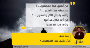 : مَنْ أطَلق هَذا المَجهول ..؟ بقلم: أحمد طارق