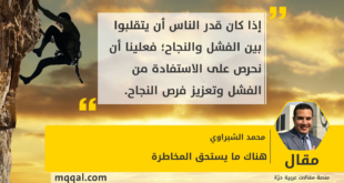 هناك ما يستحق المخاطرة بقلم: محمد الشبراوي