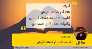 (أُحبكِ) ..تلَك أخَر قصَائد الزَمان بقلم: أحمد طارق