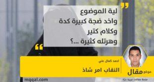 النقاب امر شاذ بقلم: احمد كمال علي