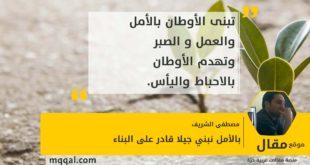 بالأمل نبنى جيلا قادر على البناء بقلم: مصطفى الشريف