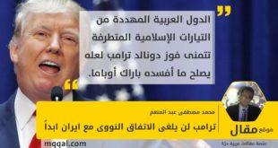 ترامب لن يلغى الاتفاق النووى مع ايران ابداً بقلم: محمد مصطفى عبد المنعم