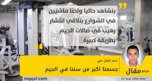 جسمنا اكبر من سننا في الجيم بقلم: احمد كمال علي