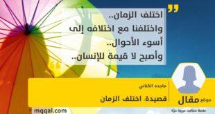 قصيدة: اختلف الزمان بقلم: ماجده الكناني