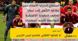 لا تقتلوا الأهلى فالنجم ليس الترجى . بقلم: أحمد طارق