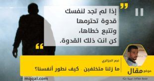 ما زلنا متخلفين - كيف نطور أنفسنا؟ بقلم: نجم الجزائري