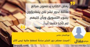 """""""أصبحت معظم دور النشر ساحةٌ لصفقةٍ مالية ليس أكثر"""" بقلم: نورالايمان عباس"""