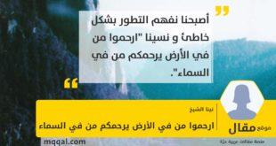 ارحموا من في الأرض يرحمكم من في السماء بقلم: نينا الشيخ