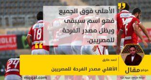 الأهلي مصدر الفرحة للمصريين بقلم: أحمد طارق