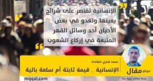 الإنسانية ... قيمة ثابتة أم سلعة بالية بقلم: محمد فخري شلالدة