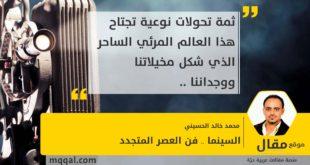 السينما .. فن العصر المتجدد بقلم: محمد خالد الحسيني