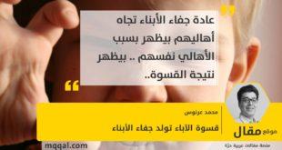 قسوة الآباء تولد جفاء الأبناء بقلم: محمد عرنوس