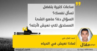 لماذا نعيش في الحياه بقلم: احمد كمال علي