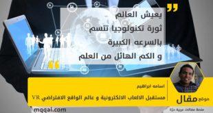 مستقبل الالعاب الالكترونية و عالم الواقع الافتراضي بقلم: اسامه ابراهيم