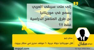 هل موريتانيا دولة عربية !!؟ موقف محرج في مطار بيروت .. بقلم: عدنان إيبو
