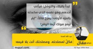 فكلٌ لمصلحته، ومصلحتك أنت بلا قيمه! بقلم: عبد الله المحنا