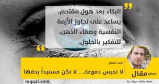 : لا تحبس دموعك ... لا تكن مستبداً بحقها بقلم: أحمد الصالح