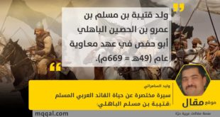 سيرة مختصرة عن حياة القائد العربي المسلم (قـتـيـبـة بـن مسـلـم البـاهـلـي) (49-96هـ = 669-715) بقلم: وليد السامرائي