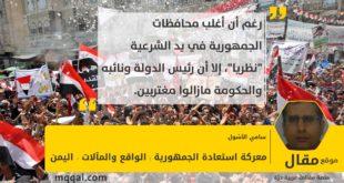 : معركة استعادة الجمهورية : الواقع والمآلات - اليمن بقلم: سامي الأشول