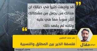 فلسفة الخير بين المطلق والنسبية . بقلم: عمر محمد المطيري