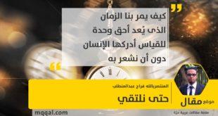 حتى نلتقي بقلم: المنتصربالله فراج عبدالمنطلب