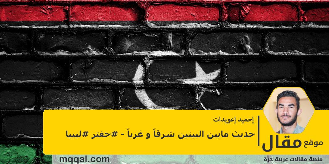 حديث مابين البينين شرقاً و غرباً - #حفتر #ليبيا