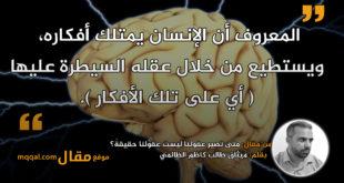 متى تصير عقولنا ليست عقولنا حقيقةً؟|| بقلم: ميثاق طالب كاظم الظالمي || موقع مقال