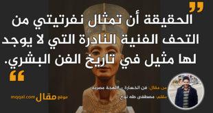 """مقال: تمثال """" نفرتيتي"""" الذي سحر العالم. بقلم: مصطفى طه نوح."""