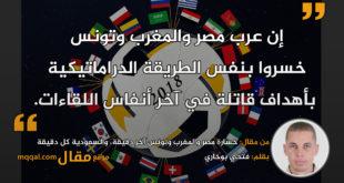 خسارة مصر والمغرب وتونس آخر دقيقة، والسعودية كل دقيقة. بقلم: فتحي بوخاري. || موقع مقال