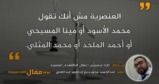 كُلنا عنصريين ! مقال #باللهجة_المصرية || بقلم: عبدالحميد محمدربيع إبراهيم عبدالغني|| موقع مقال