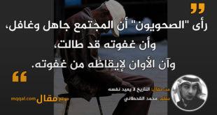 التاريخ لا يعيد نفسه   بقلم: محمد القحطاني   موقع مقال