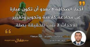 أخبار الكذب والفبركة - كيف نعرفها؟!|| بقلم: أحمد عمر باحمادي|| موقع مقال
