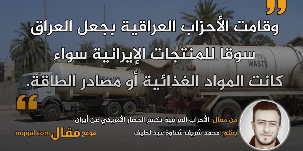 الأحزاب العراقية تكسر الحصار الأمريكي عن أيران|| بقلم: محمد شريف شناوة عبد لطيف|| موقع مقال