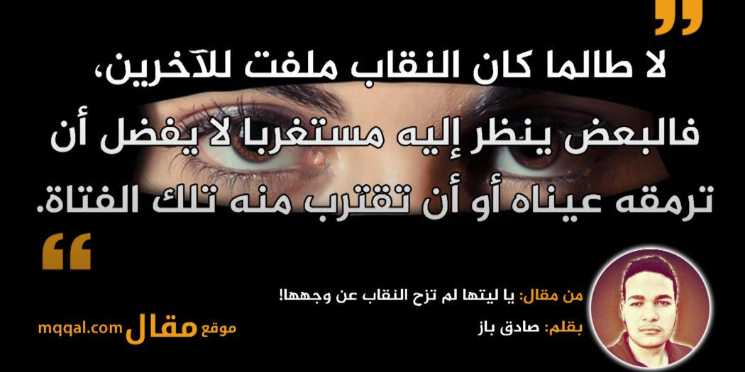 يا ليتها لم تزح النقاب عن وجهها!|| بقلم: صادق باز|| موقع مقال